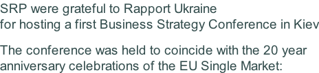 SRP were grateful to Rapport Ukraine for hosting a first Business Strategy Conference in Kiev  The conference was held to coincide with the 20 year  anniversary celebrations of the EU Single Market: